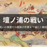 壇ノ浦の戦いについて戦いの流れから、戦後の影響まで徹底解説!