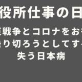 お役所仕事の日本 – 大東亜戦争とコロナをお役所仕事で乗り切ろうとしてすべてを失う日本病